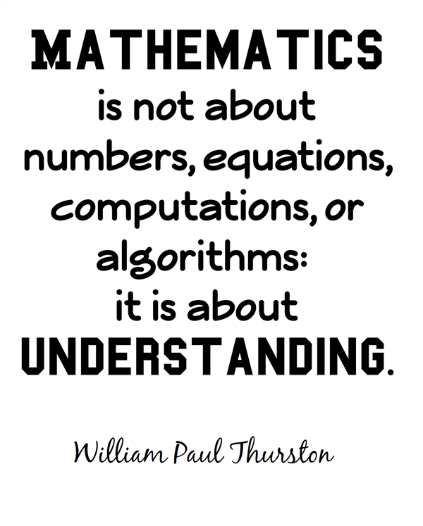 Mathematics is not about numbers, equations, computations, or algorithms: it is about understanding. William Paul Thurston